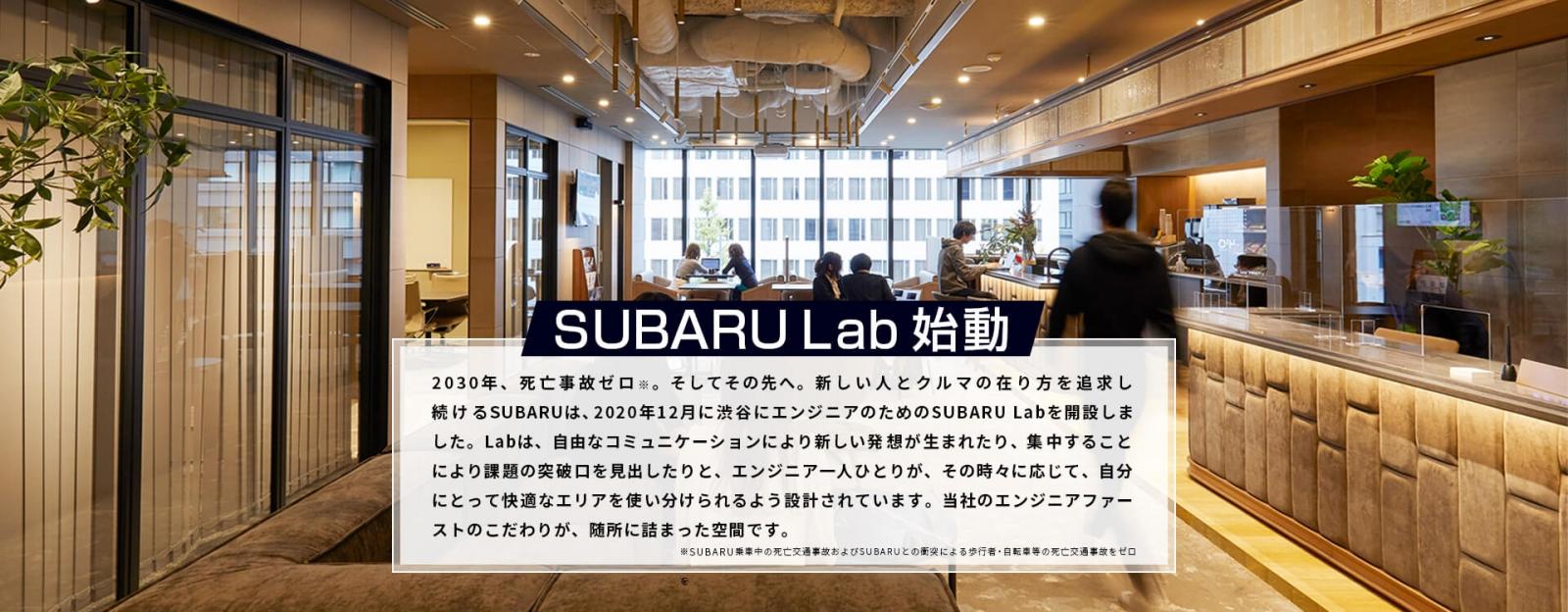 SUBARU Lab始動 2030年、死亡交通事故ゼロ※。そしてその先へ。新しい人とクルマの在り方を追求し続けるSUBARUは、2020年12月に渋谷にエンジニアのためのSUBARU Labを開設しました。Labは、自由なコミュニケーションにより新しい発想が生まれたり、集中することにより課題の突破口を見出したりと、エンジニア一人ひとりが、その時々に応じて、自分にとって快適なエリアを使い分けられるよう設計されています。当社のエンジニアファーストのこだわりが、随所に詰まった空間です。 ※SUBARU乗車中の死亡交通事故およびSUBARUとの衝突による歩行者・自転車等の死亡交通事故をゼロ