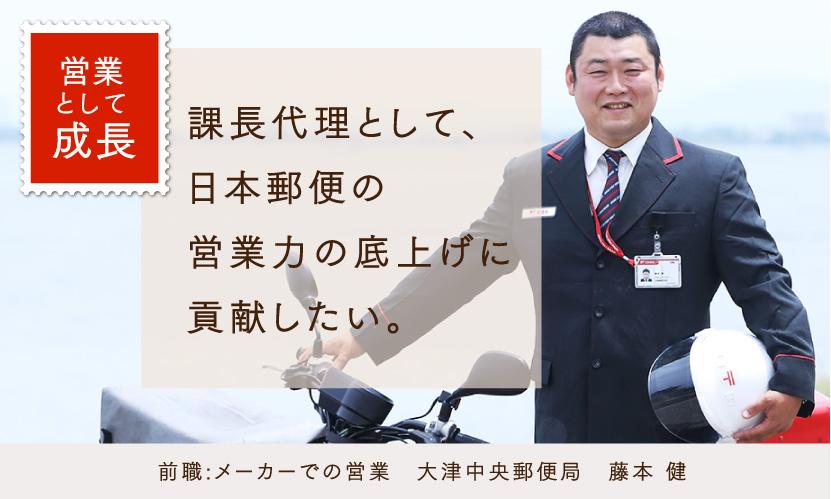 営業として成長 課長代理として、日本郵便の営業力の底上げに貢献したい。 前職:メーカーでの営業 大津中央郵便局 藤本健