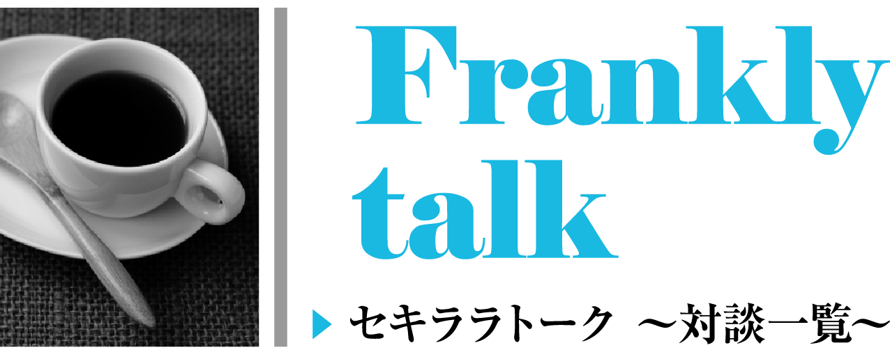 Frankly Talk セキララトーク 〜対談一覧〜
